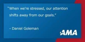 Cuando estamos estresados, nuestra atención se desplaza lejos de nuestros objetivos. En ese caso, nos centramos en la causa del estrés, no la tarea en cuestión. Centros ejecutivos del cerebro - nuestra circuitería neuronal para prestar atención, la comprensión y el aprendizaje - son secuestrados por nuestras redes para manejar el estrés.