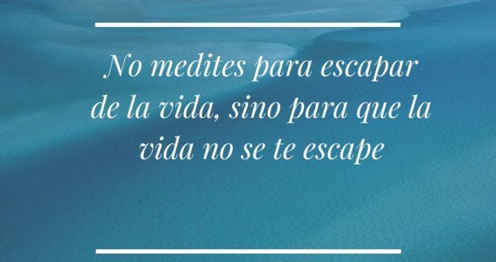 No medites para escapar. medita para que la vida no se te escape
